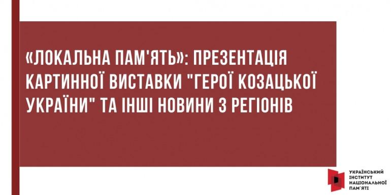 """«Локальна пам'ять»: презентація картинної виставки """"Герої козацької України"""" та інші новини з регіонів"""